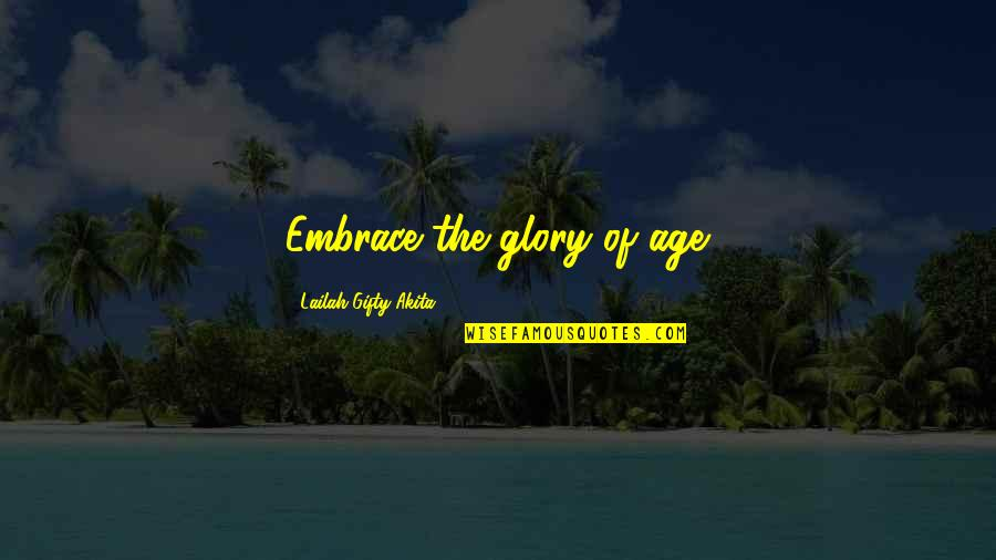Motivational Age Quotes By Lailah Gifty Akita: Embrace the glory of age.