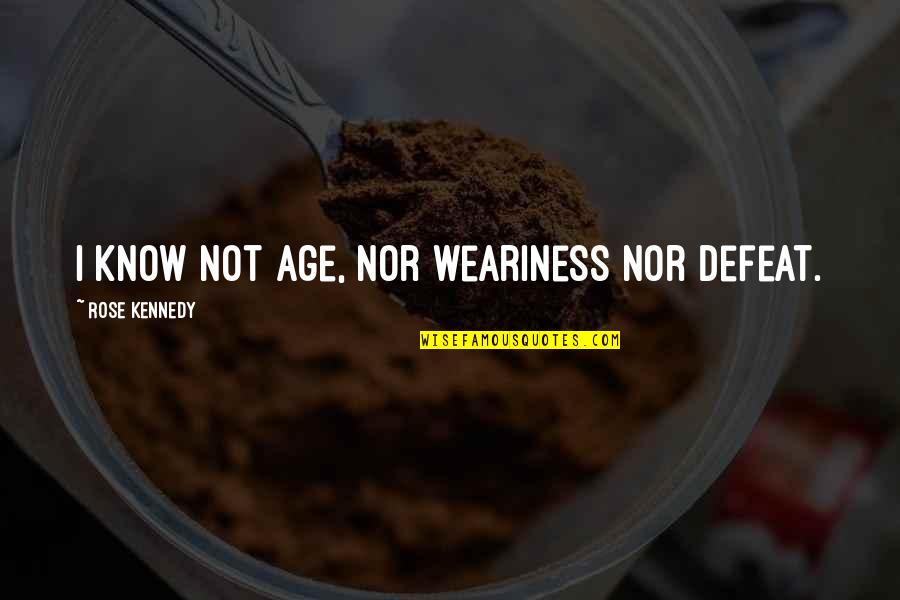 Motivational Age Quotes By Rose Kennedy: I know not age, nor weariness nor defeat.