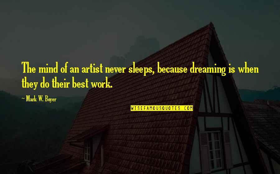 Motivational Artist Quotes By Mark W. Boyer: The mind of an artist never sleeps, because