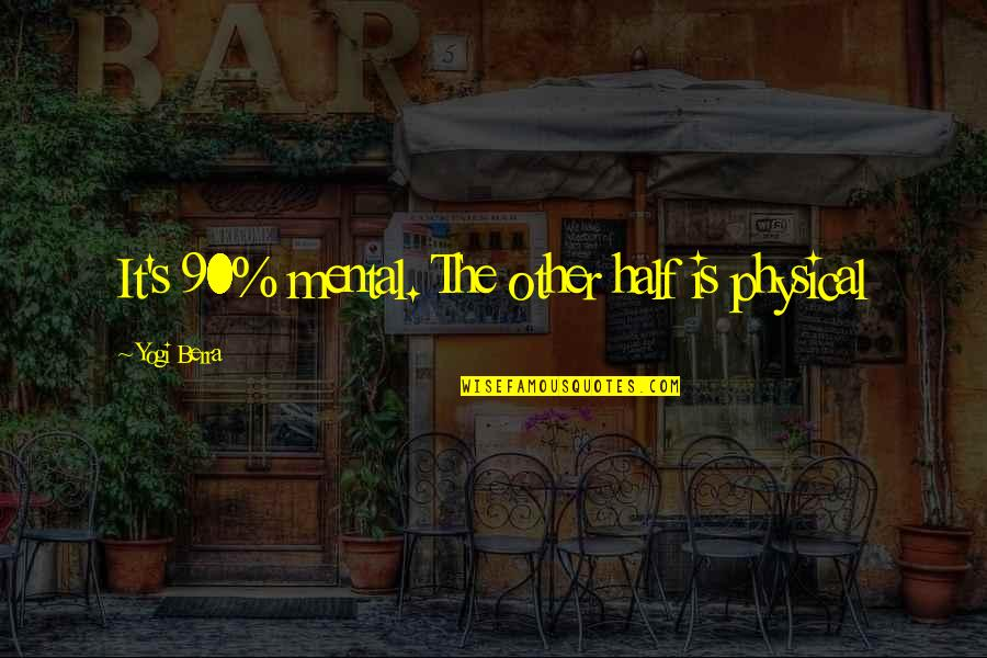 Motivational Physical Quotes By Yogi Berra: It's 90% mental. The other half is physical