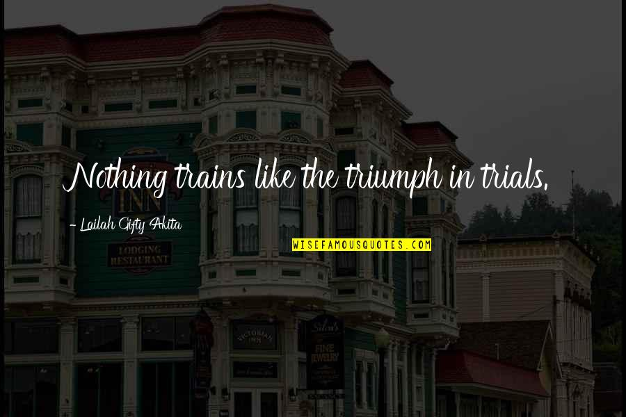 Motivational Trails Quotes By Lailah Gifty Akita: Nothing trains like the triumph in trials.