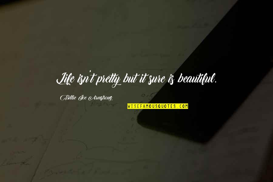 Moto Quotes By Billie Joe Armstrong: Life isn't pretty but it sure is beautiful.