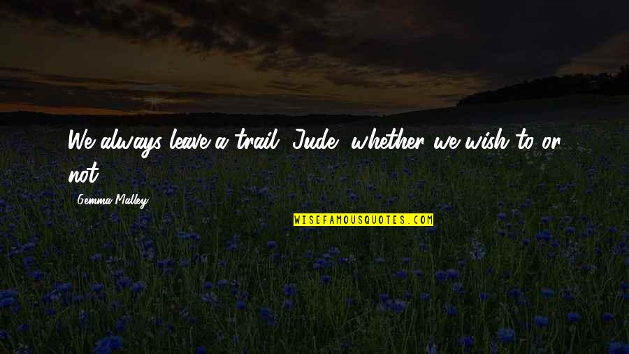 Moto Quotes By Gemma Malley: We always leave a trail, Jude, whether we