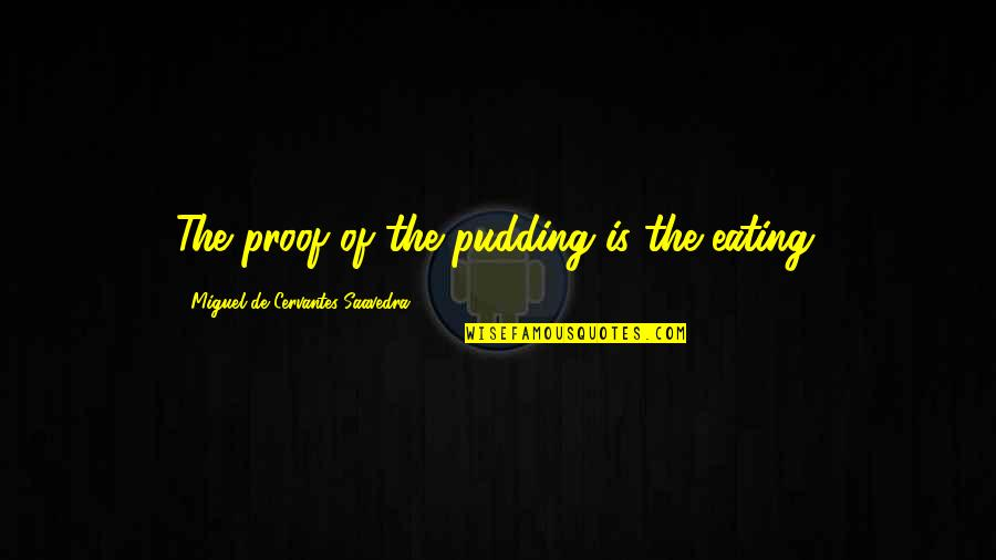 Moto Quotes By Miguel De Cervantes Saavedra: The proof of the pudding is the eating.