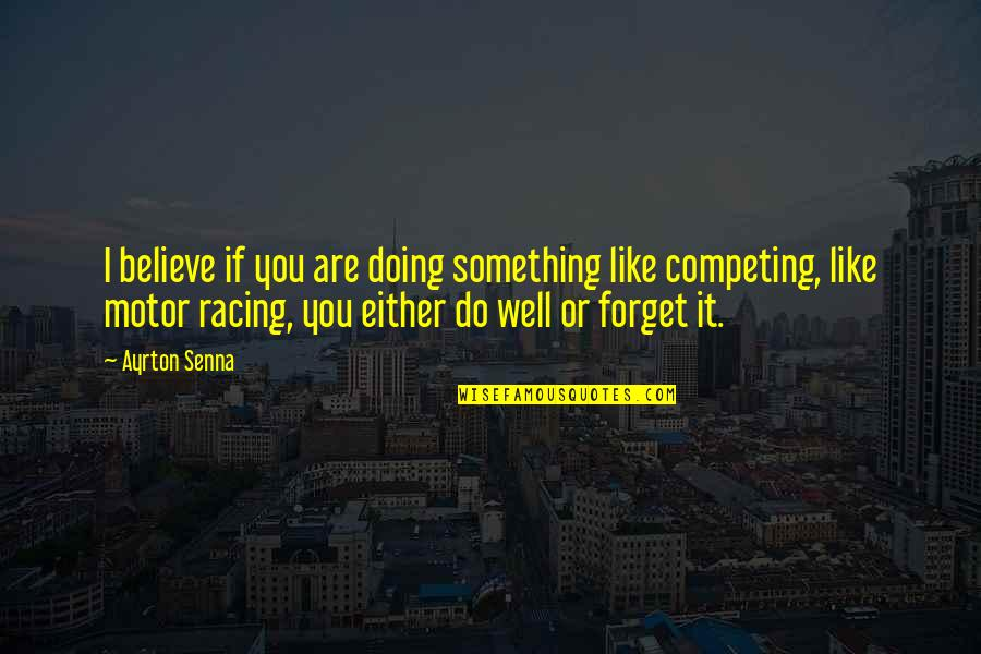 Motor Racing Quotes By Ayrton Senna: I believe if you are doing something like