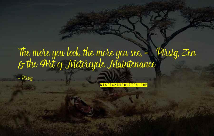 Motorcycle Maintenance Quotes By Pirsig: The more you look, the more you see.