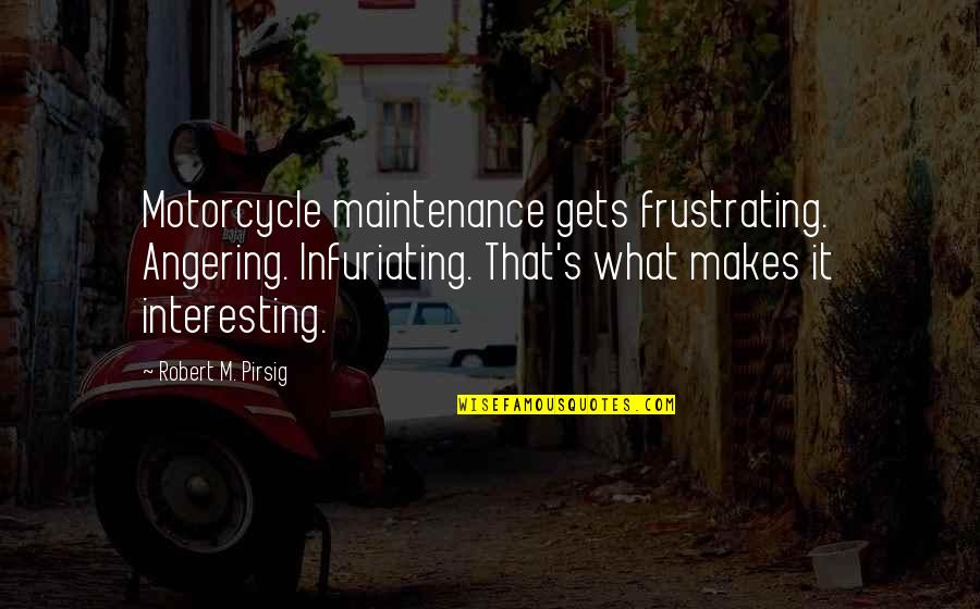 Motorcycle Maintenance Quotes By Robert M. Pirsig: Motorcycle maintenance gets frustrating. Angering. Infuriating. That's what