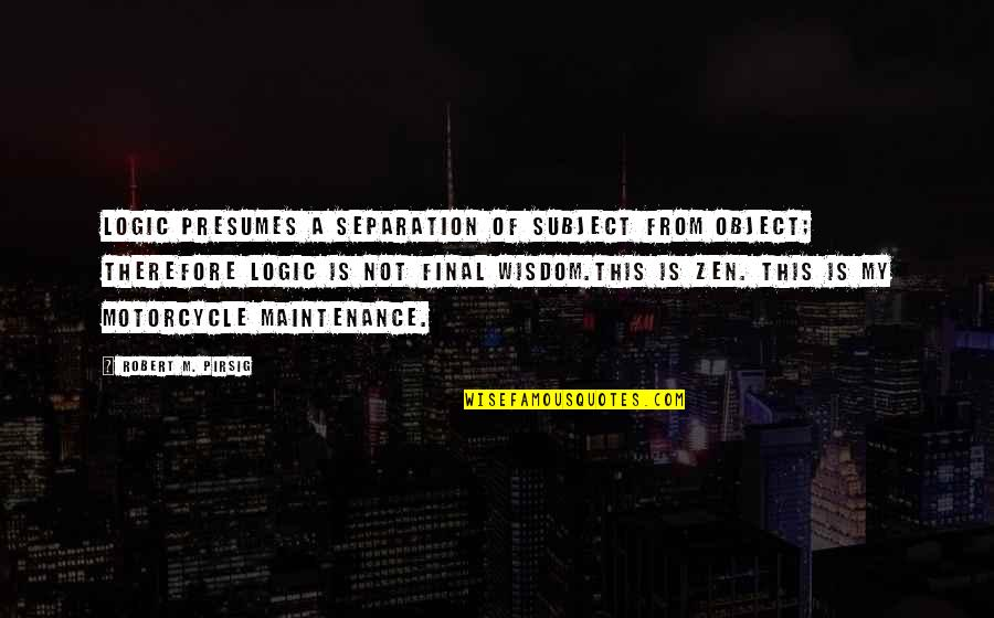 Motorcycle Maintenance Quotes By Robert M. Pirsig: Logic presumes a separation of subject from object;