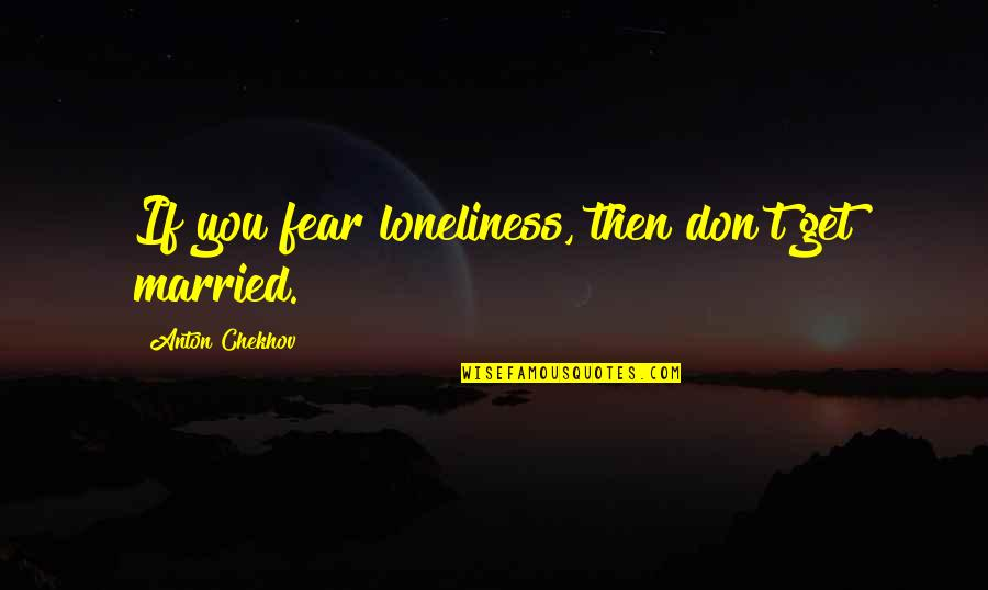 Motoring Quotes And Quotes By Anton Chekhov: If you fear loneliness, then don't get married.