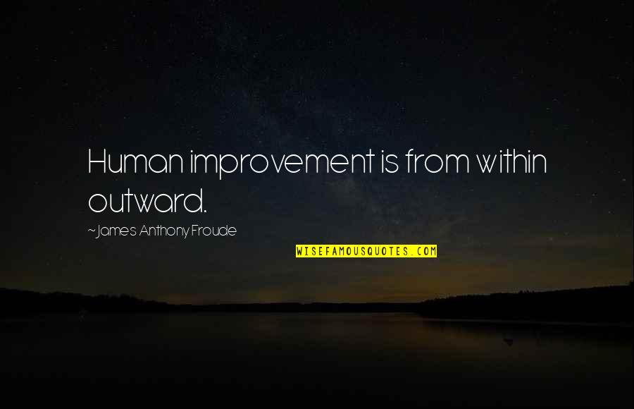 Motormouth Mabel Quotes By James Anthony Froude: Human improvement is from within outward.