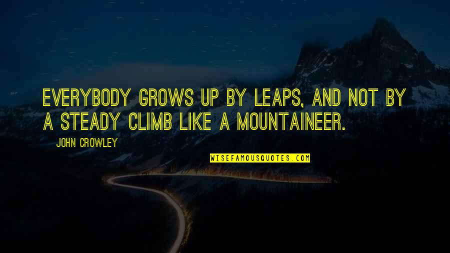 Mountaineer Quotes By John Crowley: Everybody grows up by leaps, and not by