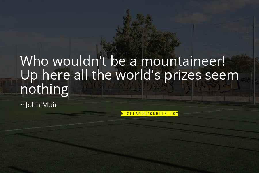 Mountaineer Quotes By John Muir: Who wouldn't be a mountaineer! Up here all