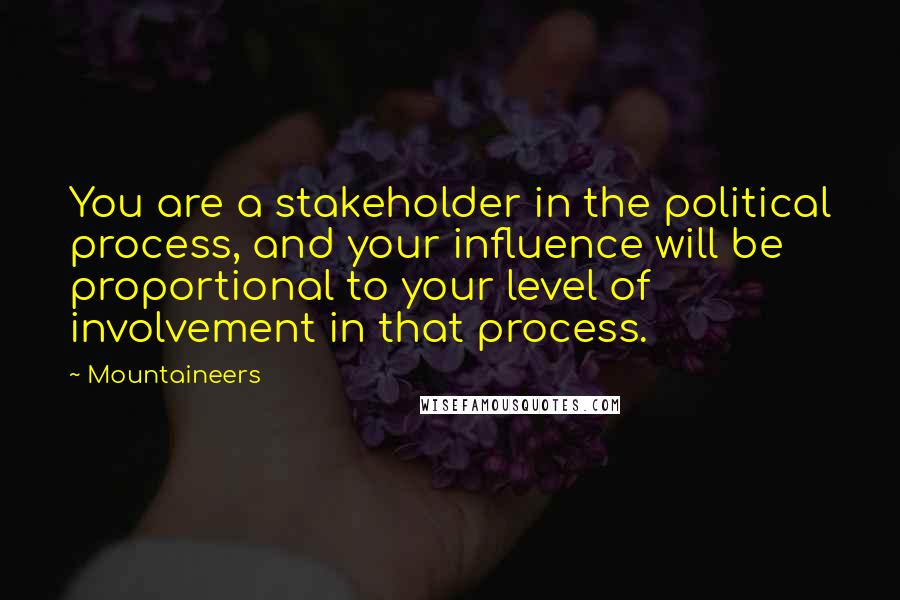 Mountaineers quotes: You are a stakeholder in the political process, and your influence will be proportional to your level of involvement in that process.
