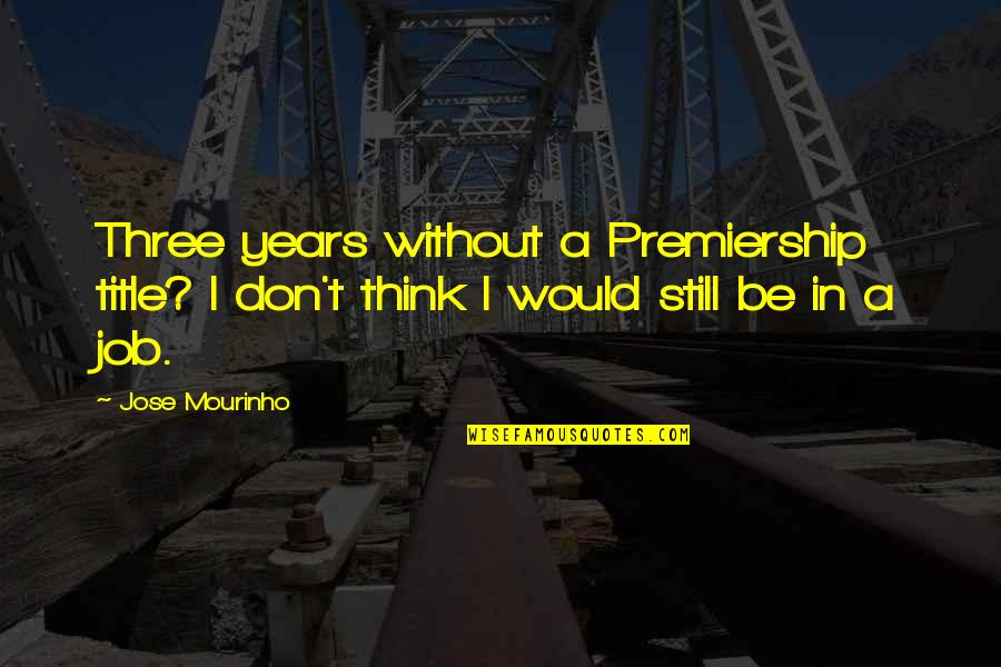 Mourinho Quotes By Jose Mourinho: Three years without a Premiership title? I don't