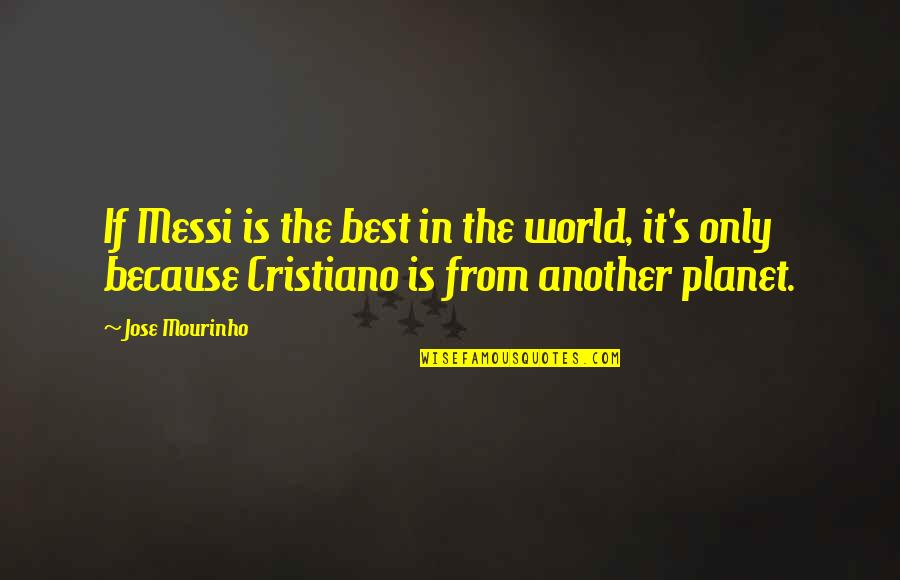 Mourinho Quotes By Jose Mourinho: If Messi is the best in the world,