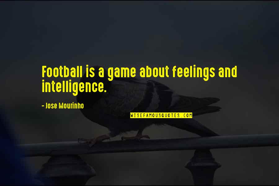 Mourinho Quotes By Jose Mourinho: Football is a game about feelings and intelligence.