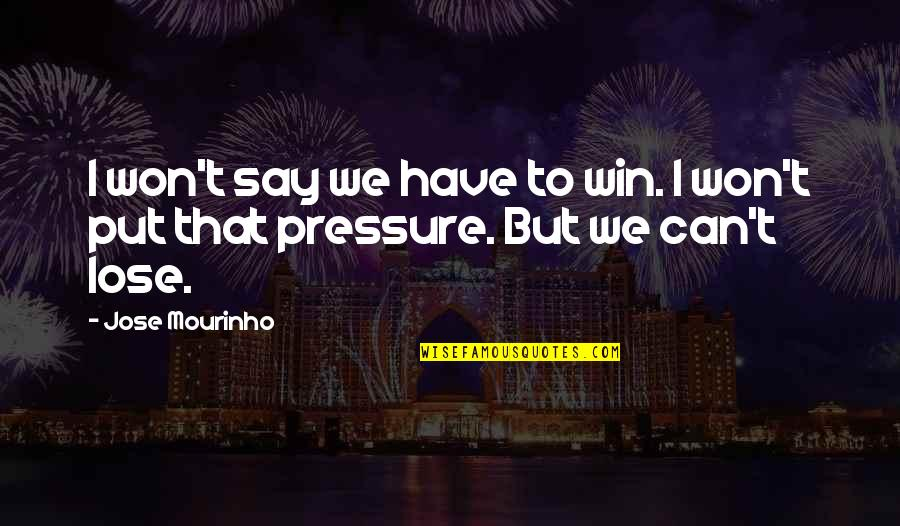 Mourinho Quotes By Jose Mourinho: I won't say we have to win. I