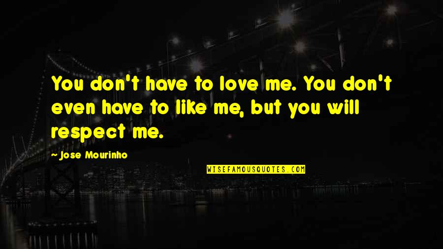 Mourinho Quotes By Jose Mourinho: You don't have to love me. You don't