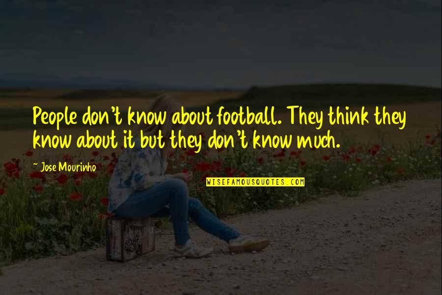 Mourinho Quotes By Jose Mourinho: People don't know about football. They think they