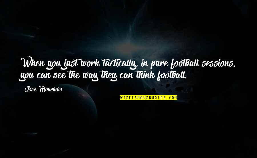 Mourinho Quotes By Jose Mourinho: When you just work tactically, in pure football