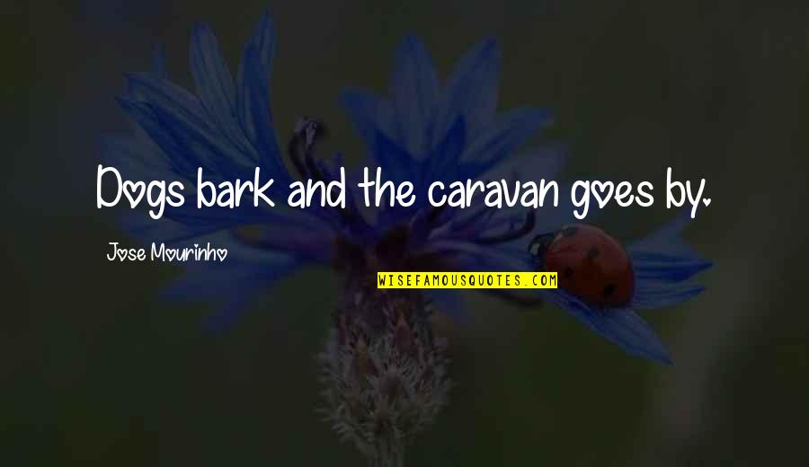 Mourinho Quotes By Jose Mourinho: Dogs bark and the caravan goes by.