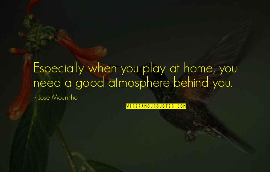 Mourinho Quotes By Jose Mourinho: Especially when you play at home, you need