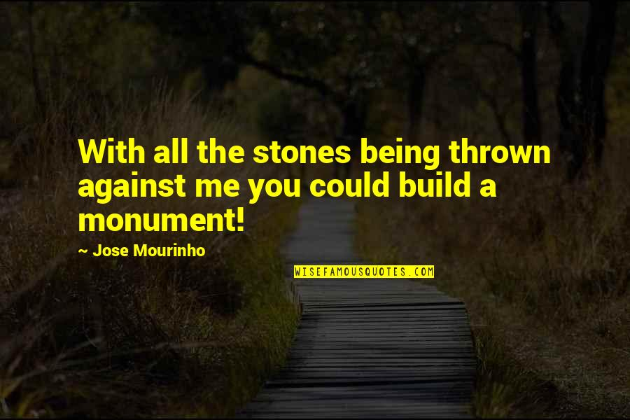Mourinho Quotes By Jose Mourinho: With all the stones being thrown against me