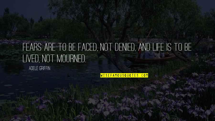 Mourned Quotes By Adele Griffin: Fears are to be faced, not denied, and