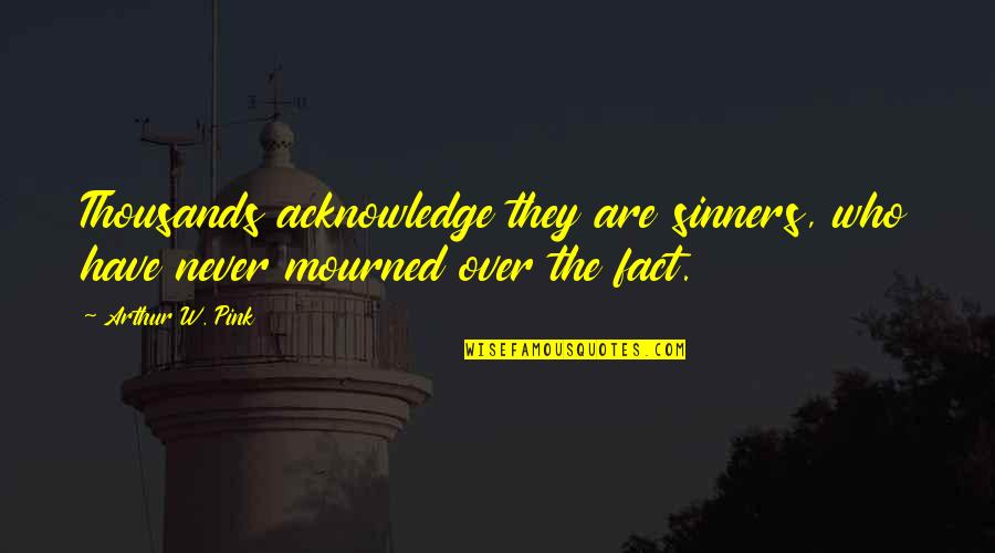 Mourned Quotes By Arthur W. Pink: Thousands acknowledge they are sinners, who have never