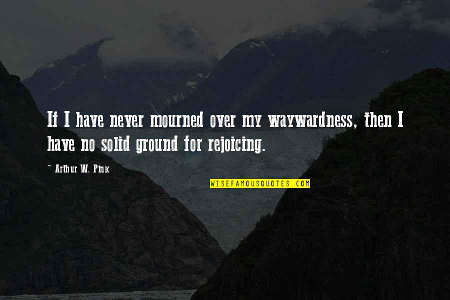 Mourned Quotes By Arthur W. Pink: If I have never mourned over my waywardness,