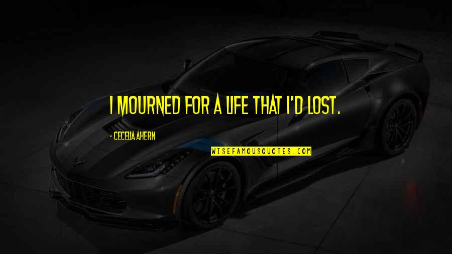 Mourned Quotes By Cecelia Ahern: I mourned for a life that I'd lost.