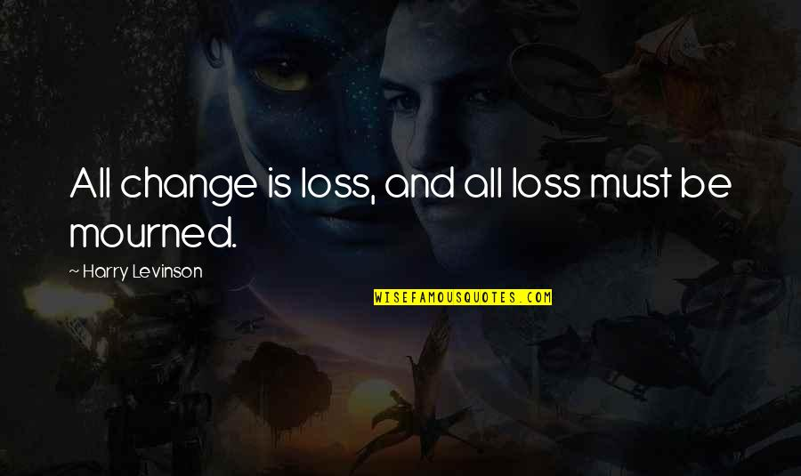 Mourned Quotes By Harry Levinson: All change is loss, and all loss must