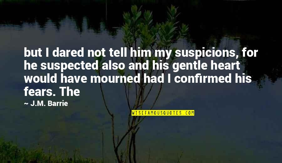 Mourned Quotes By J.M. Barrie: but I dared not tell him my suspicions,