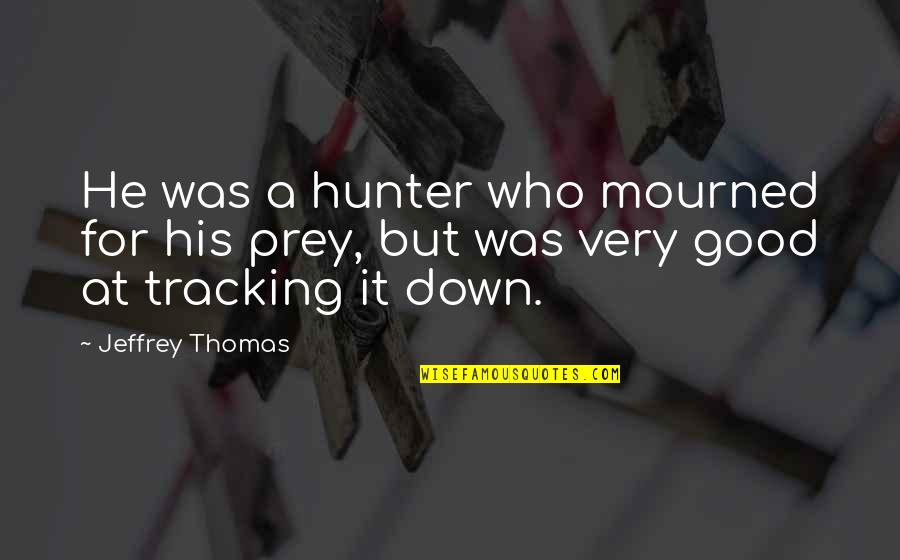 Mourned Quotes By Jeffrey Thomas: He was a hunter who mourned for his