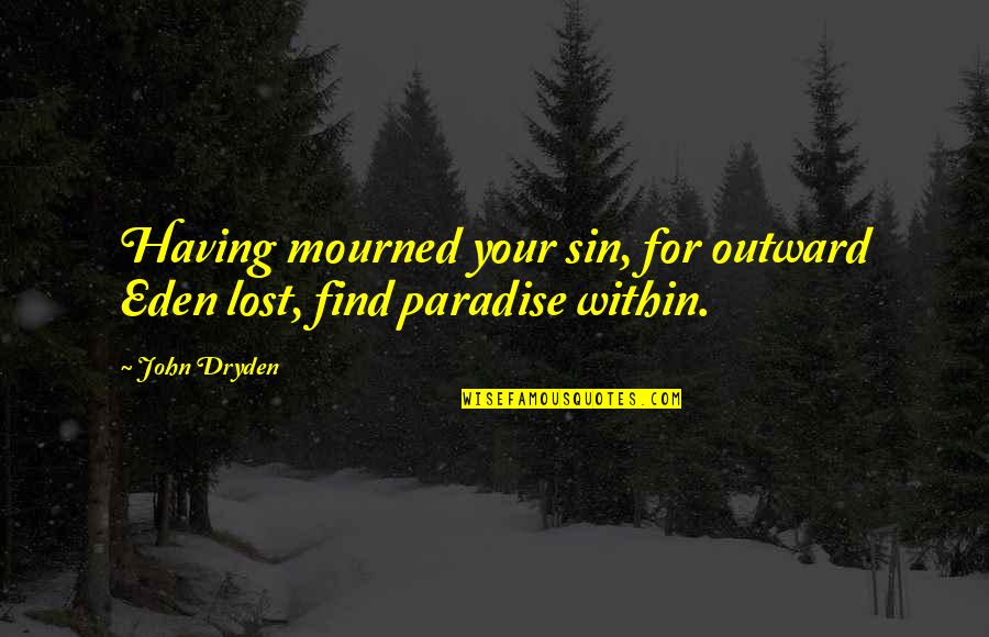 Mourned Quotes By John Dryden: Having mourned your sin, for outward Eden lost,