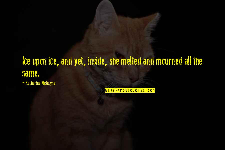 Mourned Quotes By Katherine McIntyre: Ice upon ice, and yet, inside, she melted