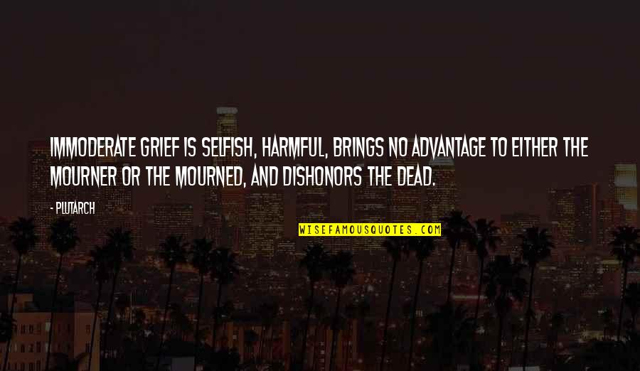 Mourned Quotes By Plutarch: Immoderate grief is selfish, harmful, brings no advantage