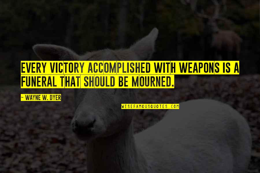 Mourned Quotes By Wayne W. Dyer: Every victory accomplished with weapons is a funeral