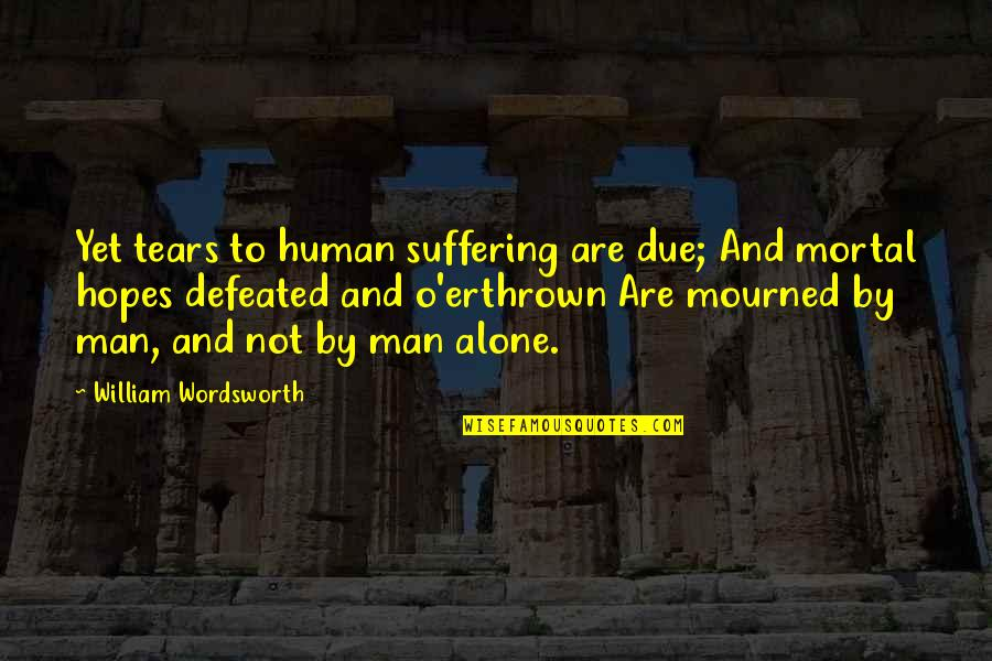 Mourned Quotes By William Wordsworth: Yet tears to human suffering are due; And