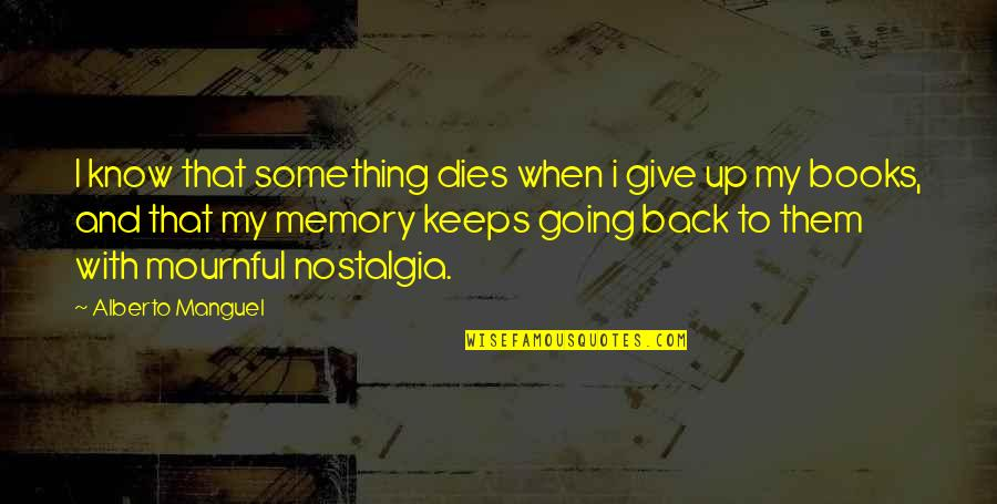 Mournful Quotes By Alberto Manguel: I know that something dies when i give