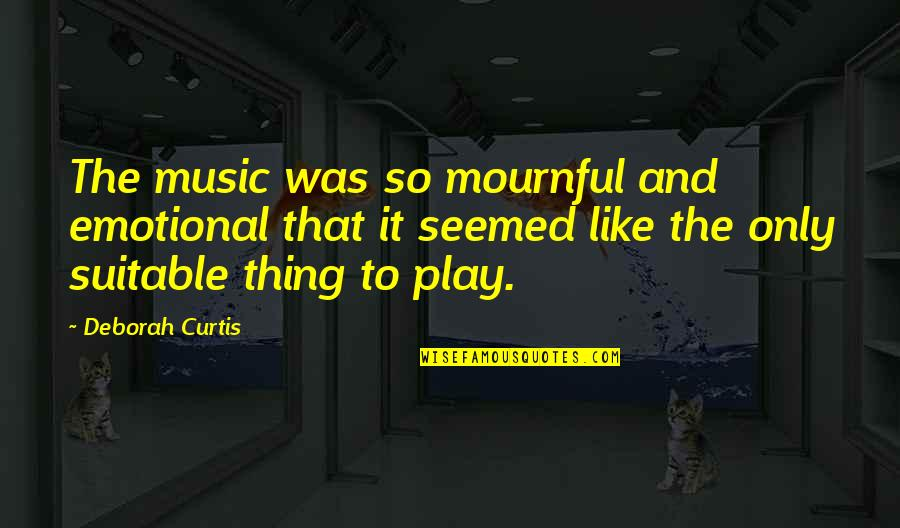 Mournful Quotes By Deborah Curtis: The music was so mournful and emotional that