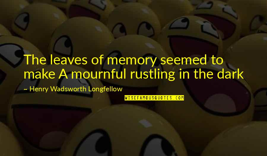 Mournful Quotes By Henry Wadsworth Longfellow: The leaves of memory seemed to make A