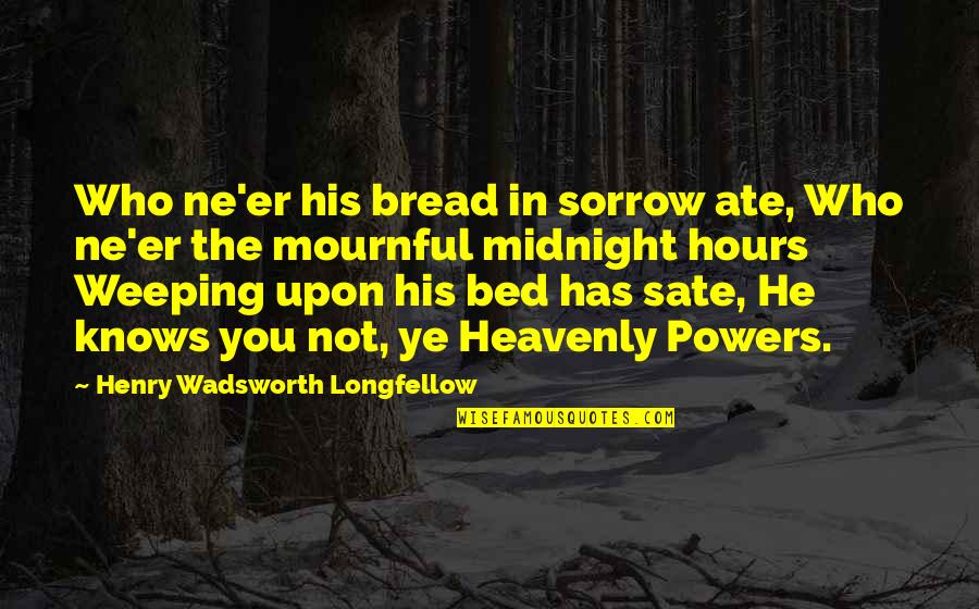Mournful Quotes By Henry Wadsworth Longfellow: Who ne'er his bread in sorrow ate, Who