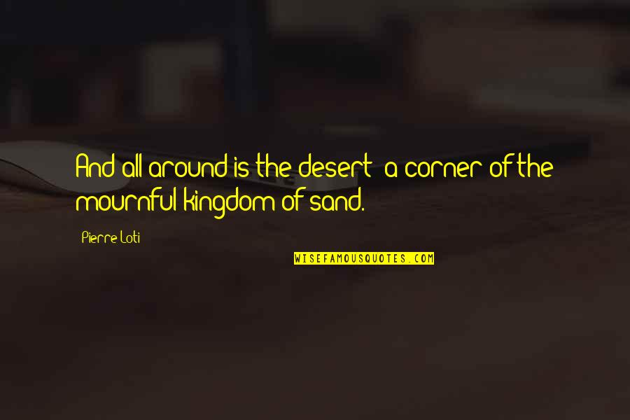 Mournful Quotes By Pierre Loti: And all around is the desert; a corner