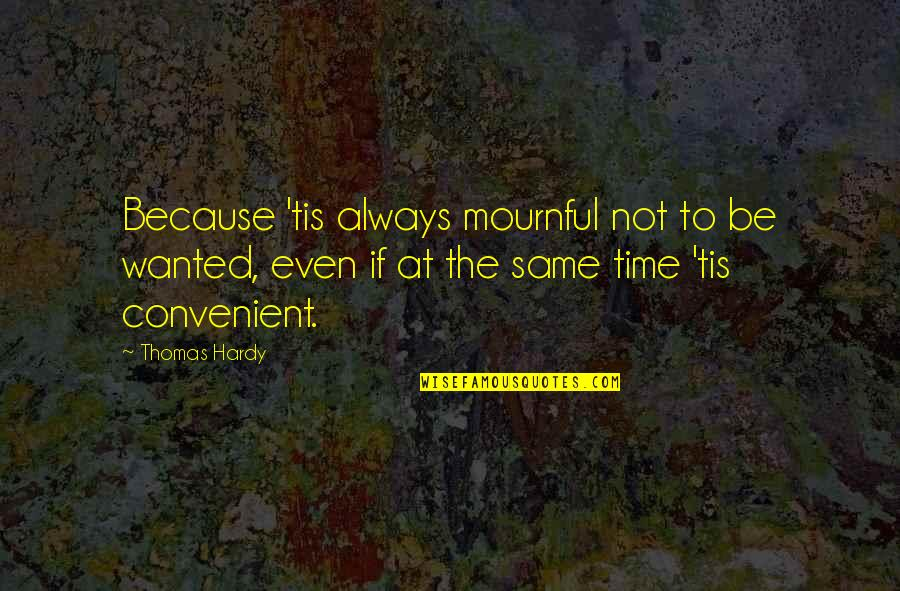 Mournful Quotes By Thomas Hardy: Because 'tis always mournful not to be wanted,