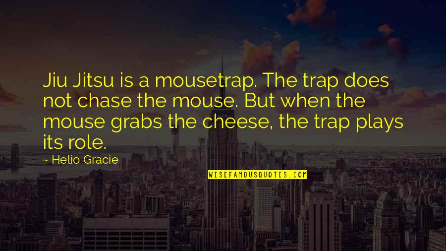Mouse And Cheese Quotes By Helio Gracie: Jiu Jitsu is a mousetrap. The trap does