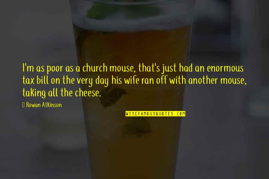 Mouse And Cheese Quotes By Rowan Atkinson: I'm as poor as a church mouse, that's