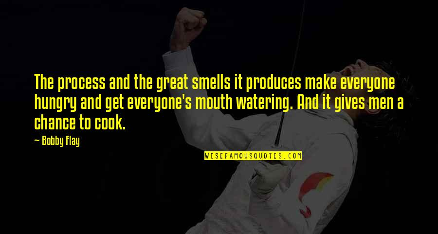 Mouth Watering Quotes By Bobby Flay: The process and the great smells it produces