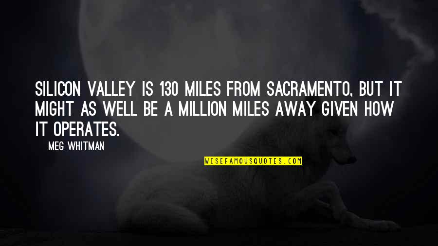 Mouthand Quotes By Meg Whitman: Silicon Valley is 130 miles from Sacramento, but