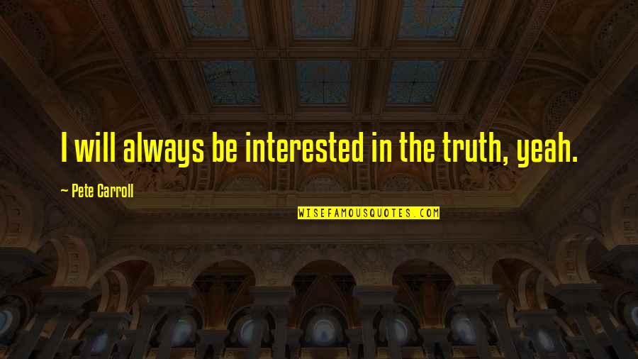 Mouthand Quotes By Pete Carroll: I will always be interested in the truth,